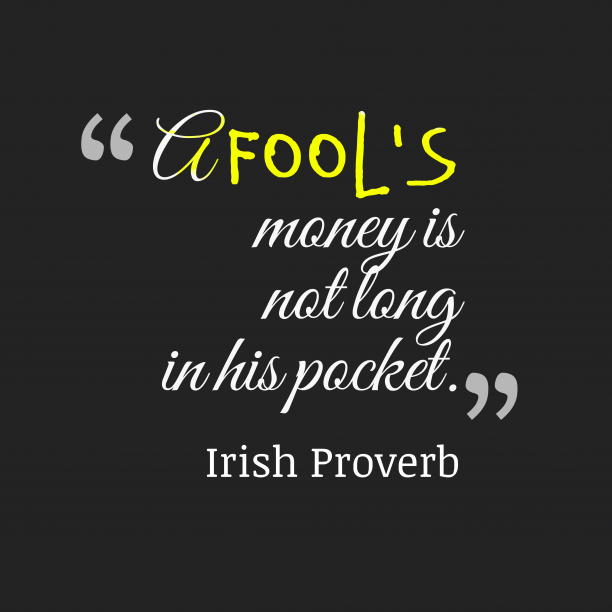 Irish Wisdom 's quote about .  A fool's money is…