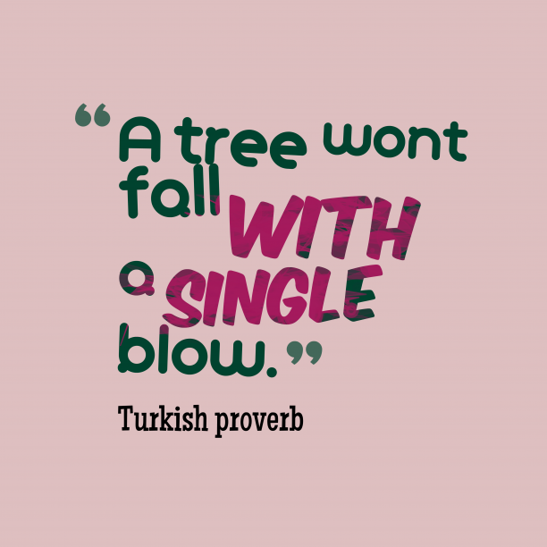 Turkish proverb 's quote about .  A tree wont fall…