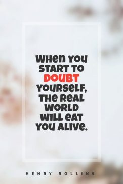 When you start to doubt yourself, the real world will eat you alive.