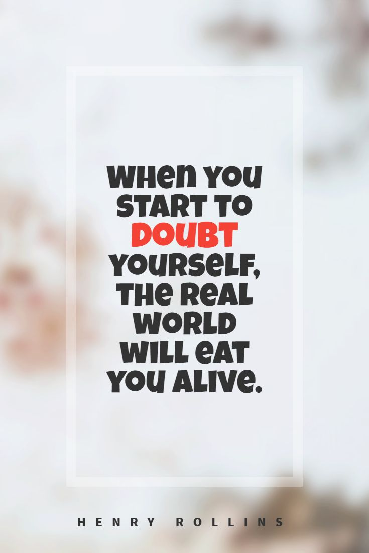 Quotes image of When you start to doubt yourself, the real world will eat you alive.