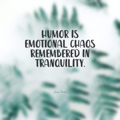 James Thurber 's quote about emotion,humor. Humor is emotional chaos remembered…