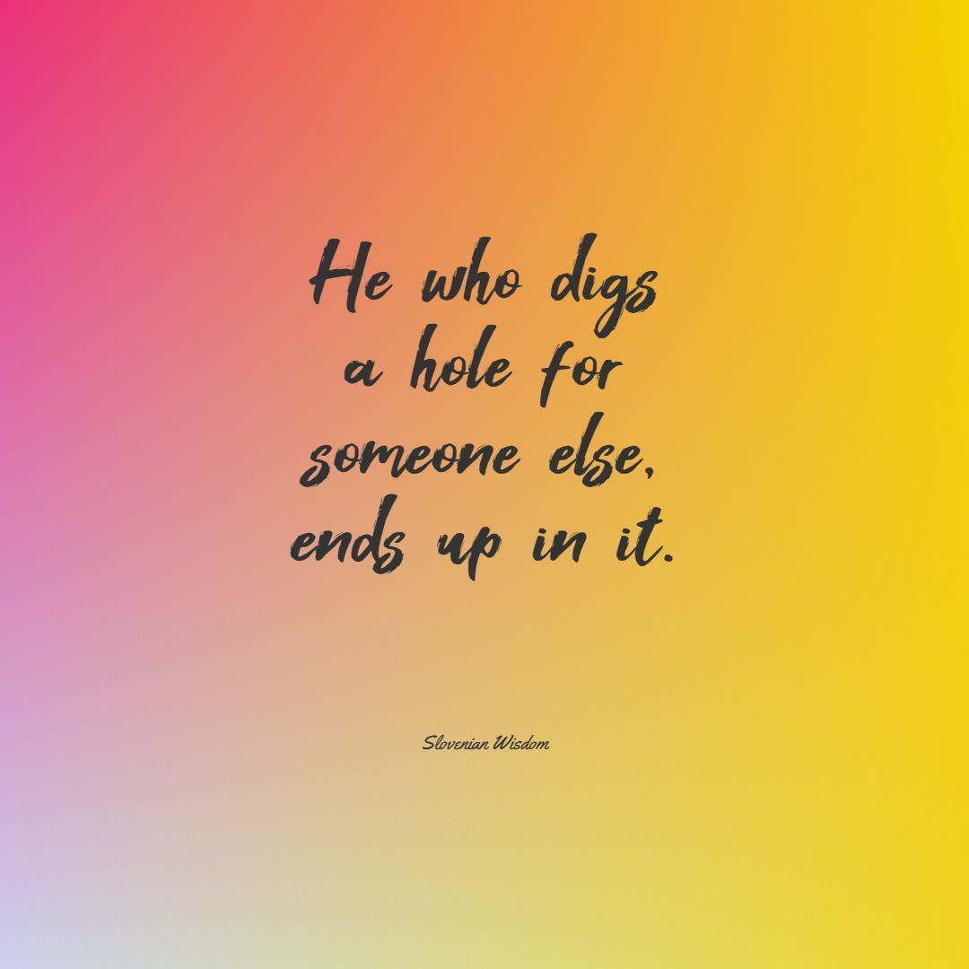 Quotes image of He who digs a hole for someone else, ends up in it.