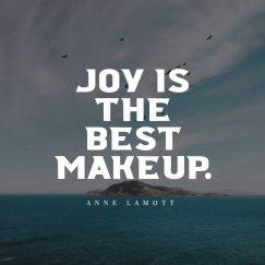 Anne Lamott 's quote about joy. Joy is the best makeup….