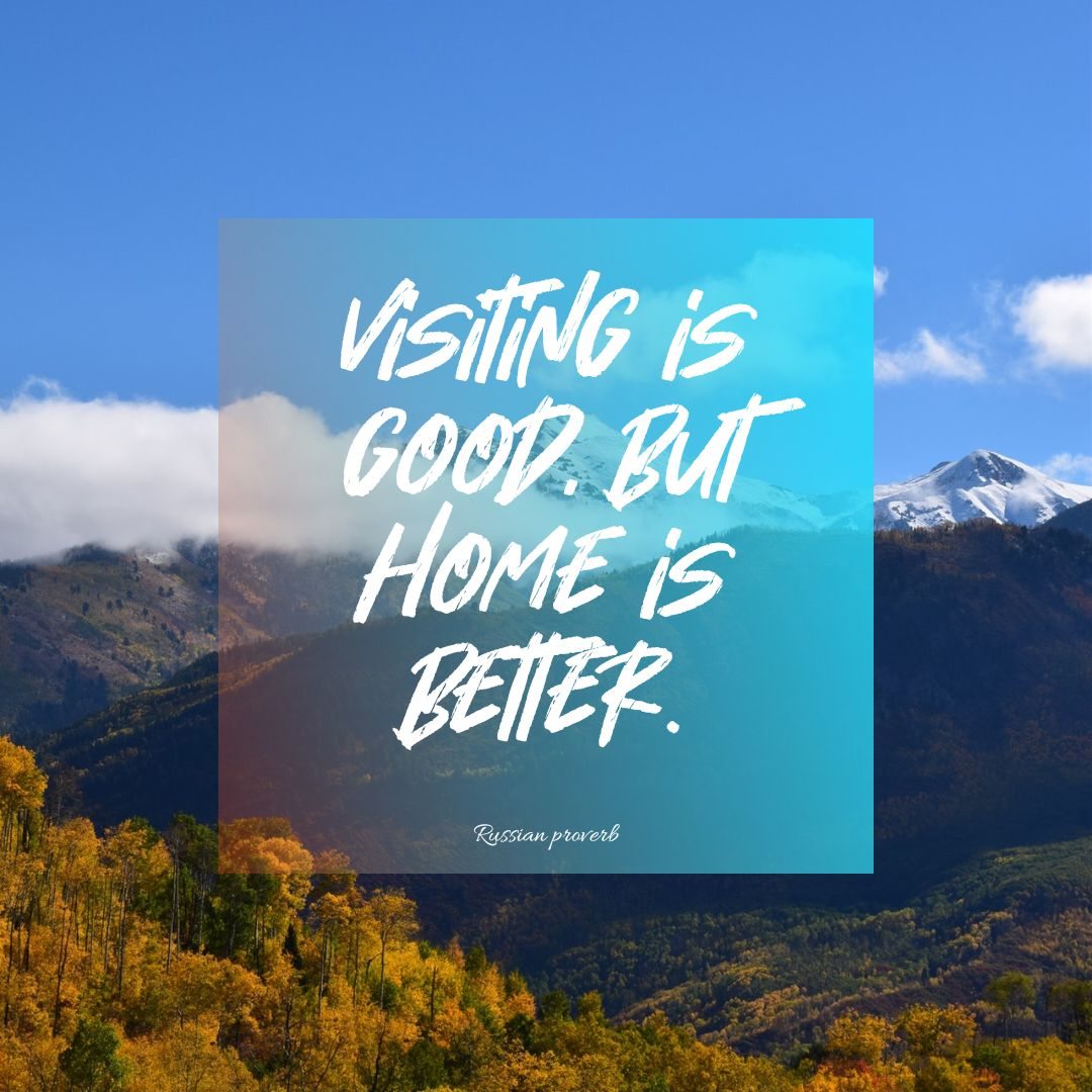 Quotes image of Visiting is good, but home is better.