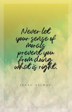 Isaac Asimov 's quote about moral,right. Never let your sense of…