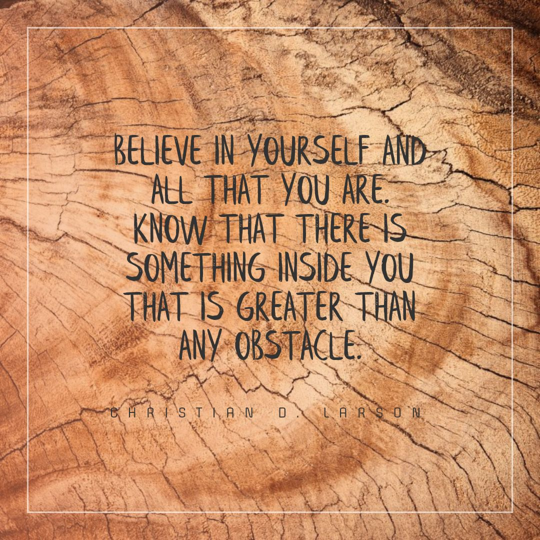 Quotes image of Believe in yourself and all that you are. Know that there is something inside you that is greater than any obstacle.