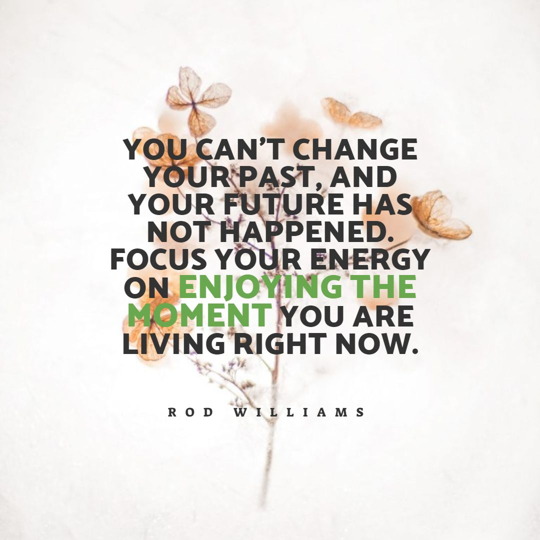 Quotes image of You can't change your past, and your future has not happened. Focus your energy on enjoying the moment you are living right now.