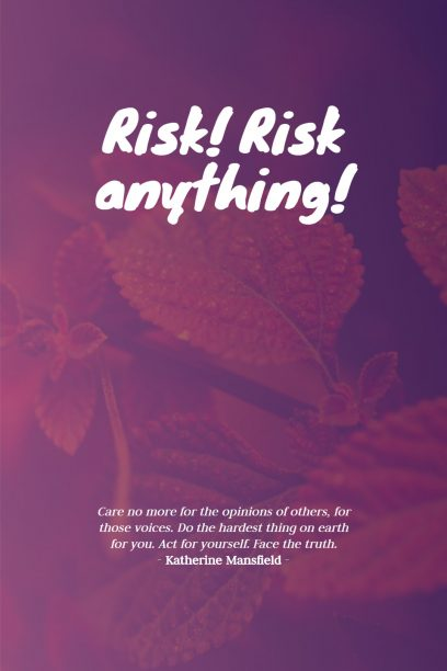Katherine Mansfield 's quote about risk. Risk! Risk anything! Care no…