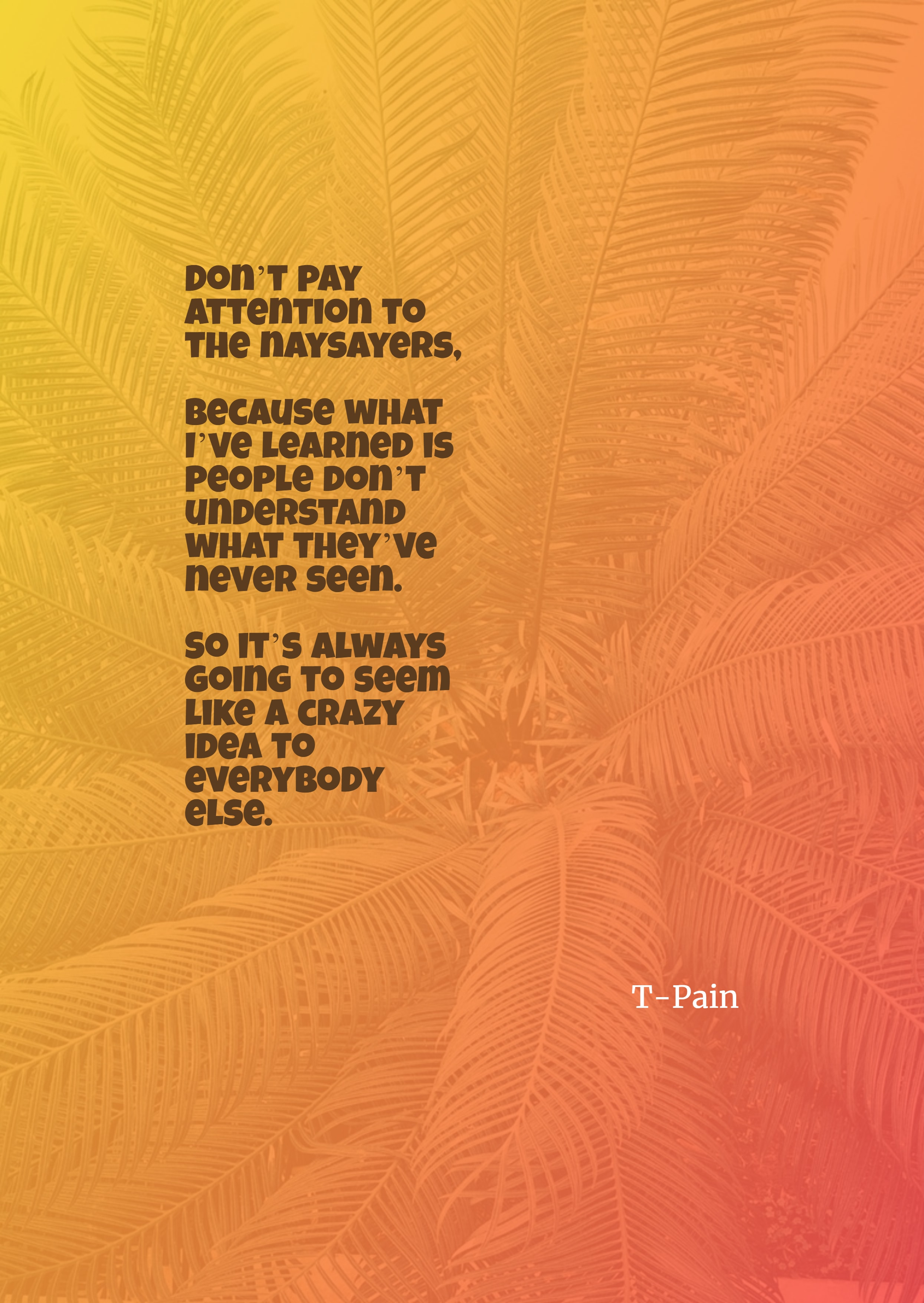 Quotes image of Don't pay attention to the naysayers, because what I've learned is people don't understand what they've never seen. So it's always going to seem like a crazy idea to everybody else.