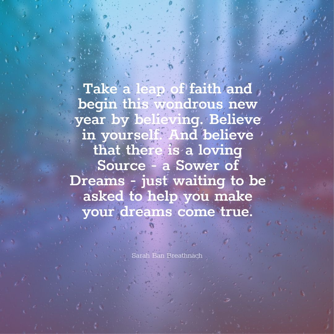 Quotes image of Take a leap of faith and begin this wondrous new year by believing. Believe in yourself. And believe that there is a loving Source - a Sower of Dreams - just waiting to be asked to help you make your dreams come true.
