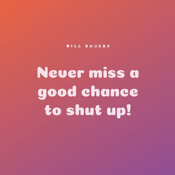 Will Rogers 's quote about quiet. Never miss a good chance…