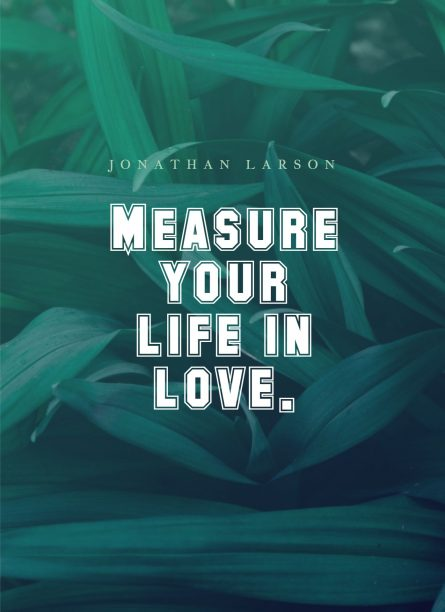 Jonathan Larson 's quote about life,love. Measure your life in love….