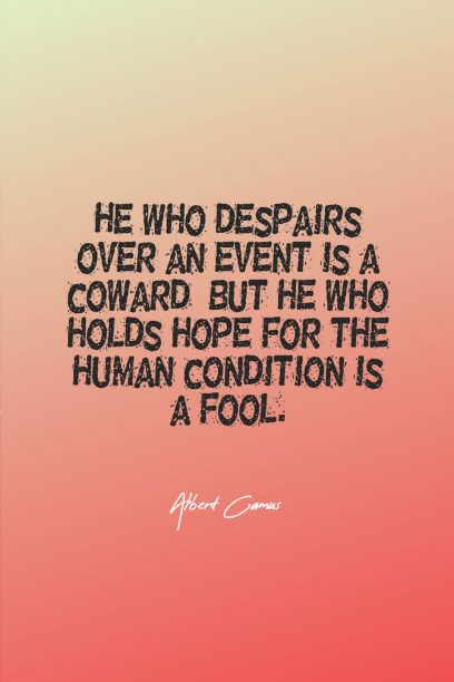 Albert Camus 's quote about coward,despairs,fool. He who despairs over an…