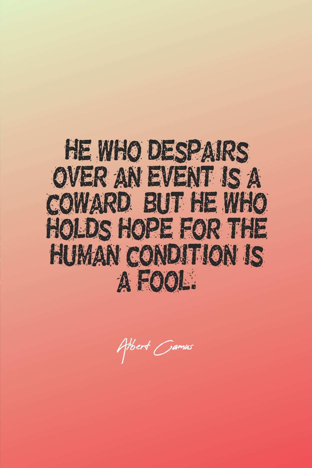 Quotes image of He who despairs over an event is a coward, but he who holds hope for the human condition is a fool.