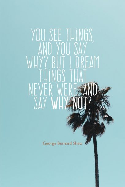 George Bernard Shaw 's quote about dream,optimistic. You see things, and you…
