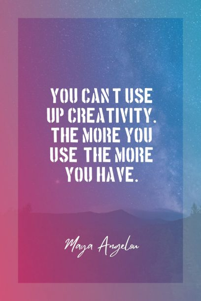 Maya Angelou 's quote about creative,creativity. You can't use up creativity….