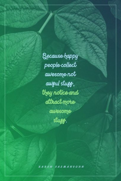 Because happy people collect awesome not awful stuff, they notice and attract more awesome stuff.