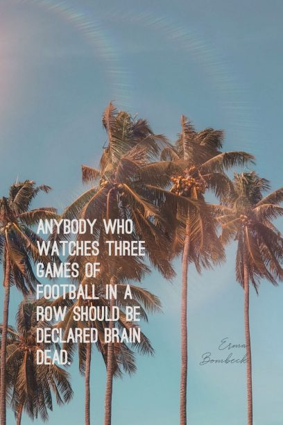 Erma Bombeck 's quote about football. Anybody who watches three games…