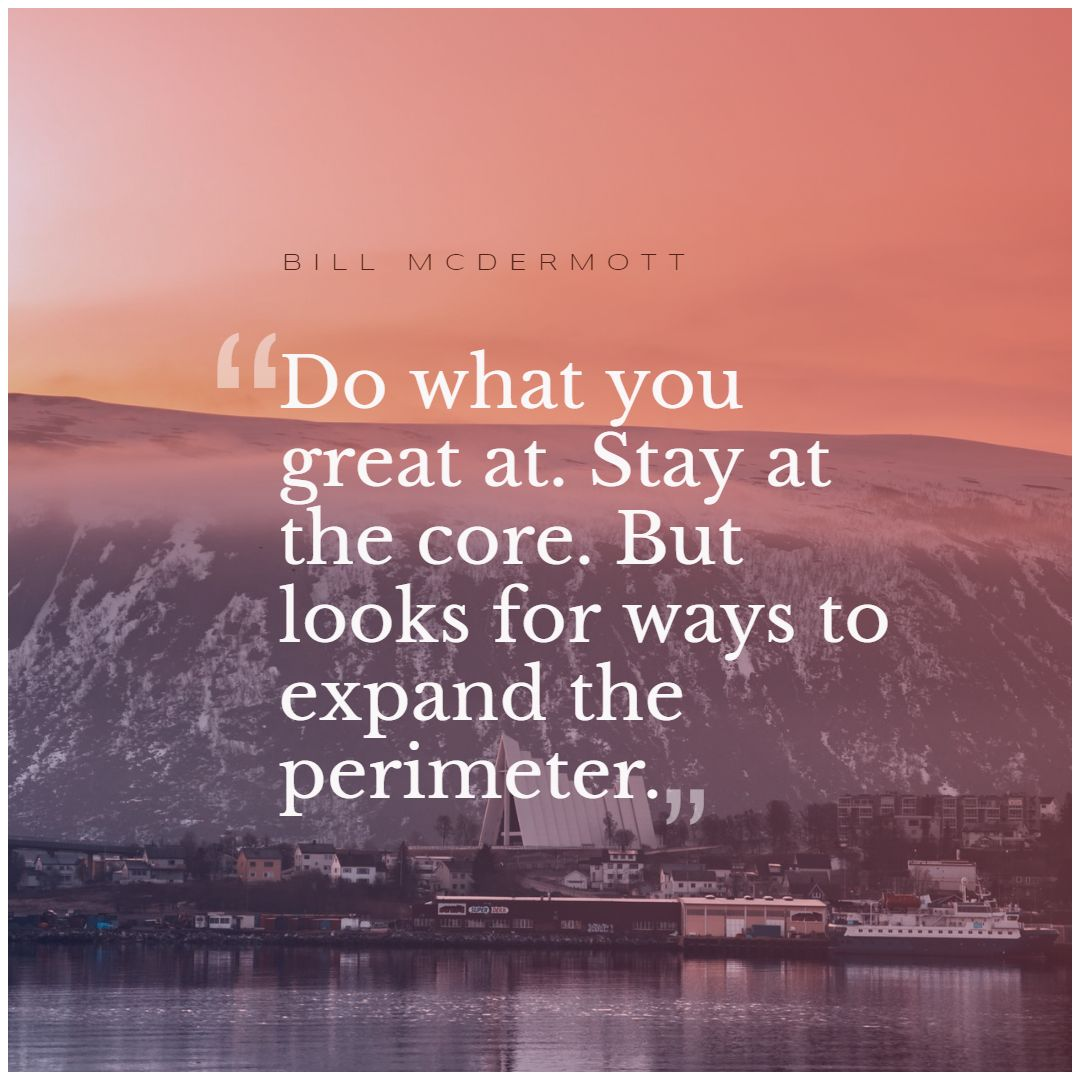 Quotes image of Do what you great at. Stay at the core. But looks for ways to expand the perimeter.