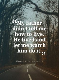 My father didn't tell me how to live. He lived and let me watch him do it.