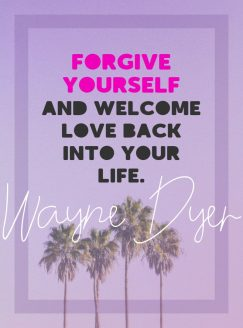 Wayne Dyer 's quote about forgiveness. Forgive yourself and welcome love…