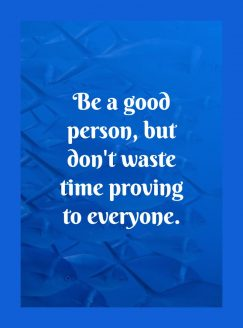 Be a good person. But don't waste time proving to everyone.