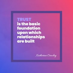Trust is the basic foundation upon which relationships are built
