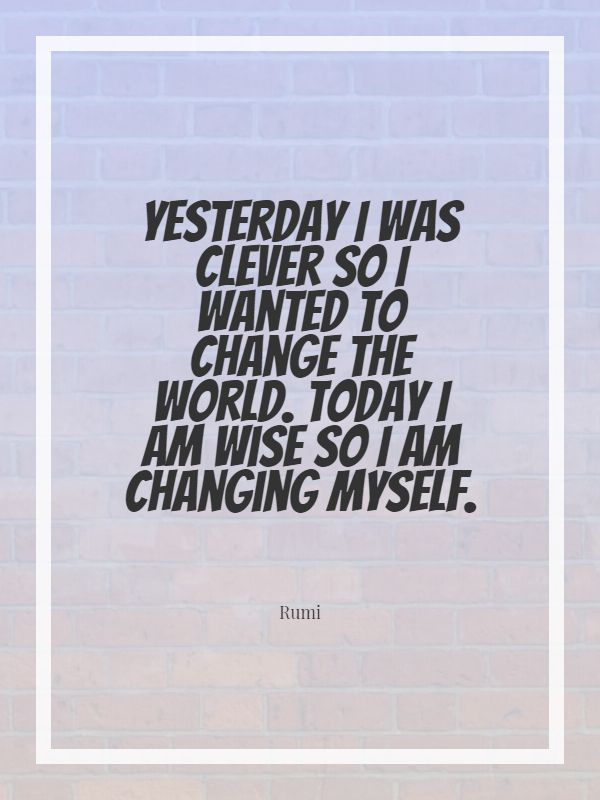 Quotes image of Yesterday I was clever so I wanted to change the world. Today I am wise so I am changing myself.