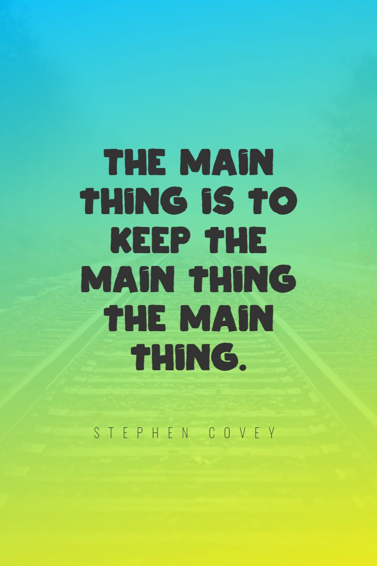 Quotes image of The main thing is to keep the main thing the main thing.