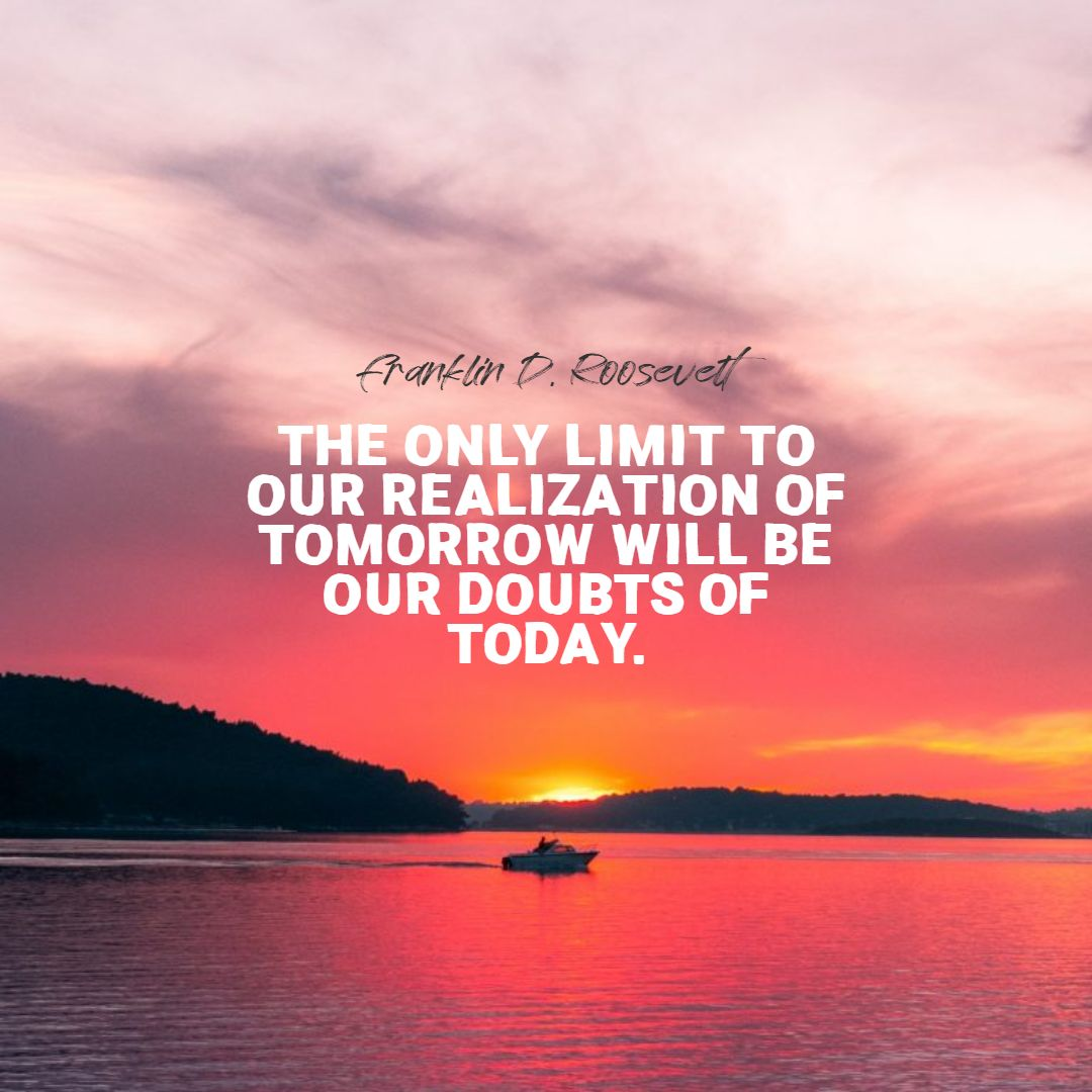 Quotes image of The only limit to our realization of tomorrow will be our doubts of today.