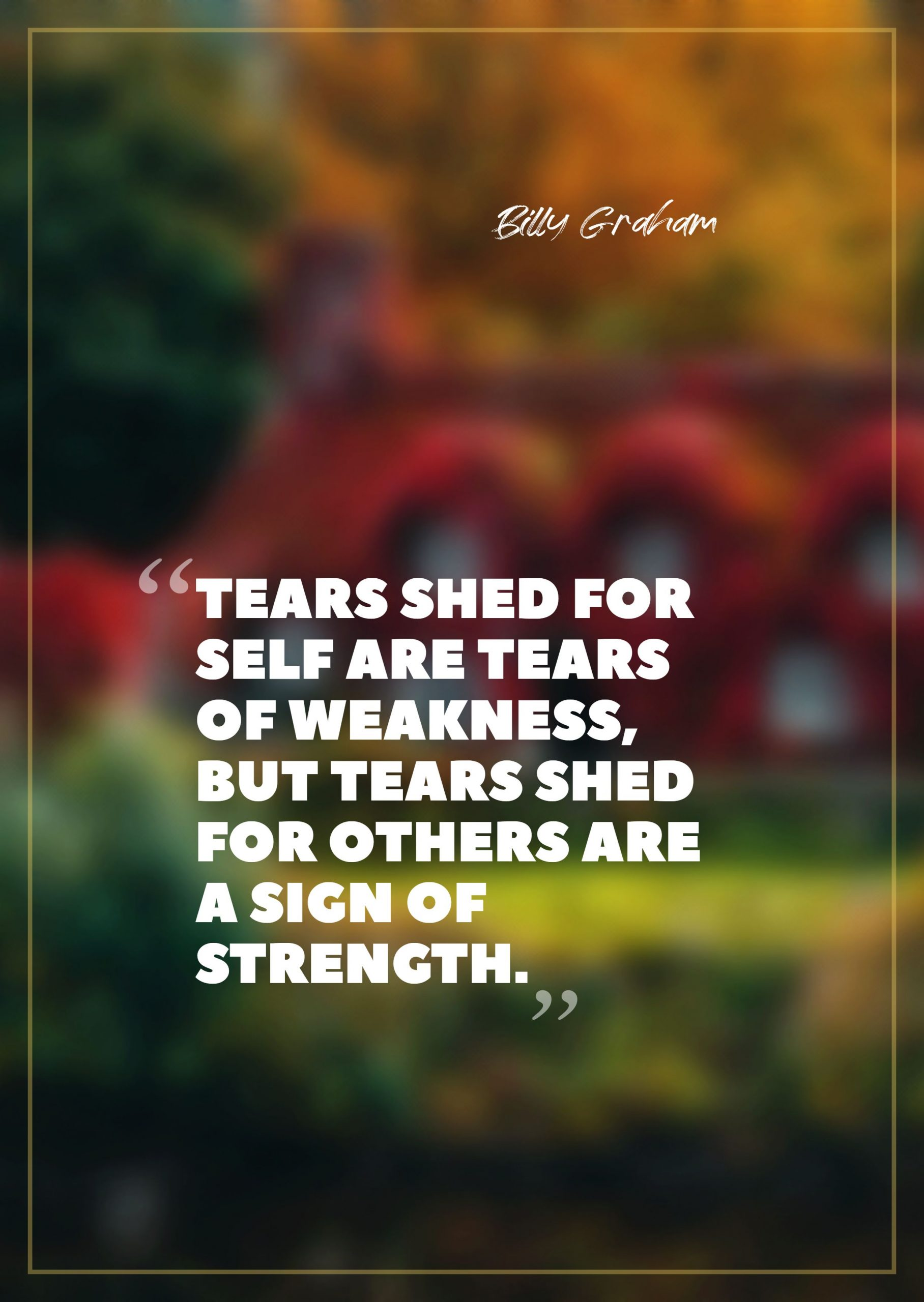 Quotes image of Tears shed for self are tears of weakness, but tears shed for others are a sign of strength.