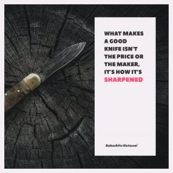 Quotes about mind: What makes a good knife isn't the price or the maker, It's how it's sharpened