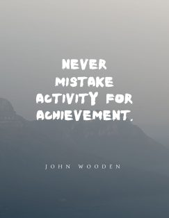John Wooden's quote about achievement. Never mistake activity for achievement….