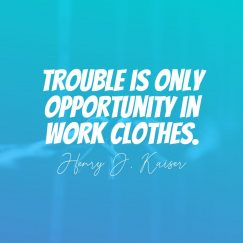 Henry J. Kaiser's quote about trouble, opportunity. Trouble is only opportunity in…