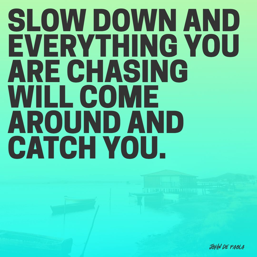 Quotes image of Slow down and everything you are chasing will come around and catch you.