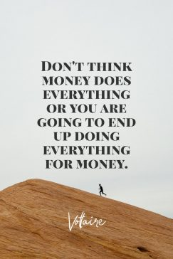 Voltaire's quote about money. Don't think money does everything…