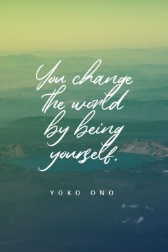 Yoko Ono's quote about change, self. You change the world by…
