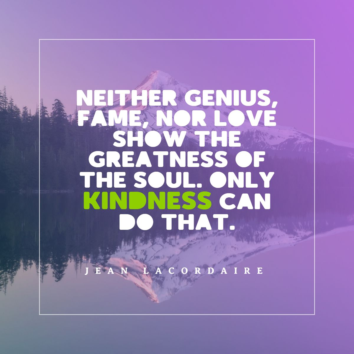 Quotes image of Neither genius, fame, nor love show the greatness of the soul. Only kindness can do that.