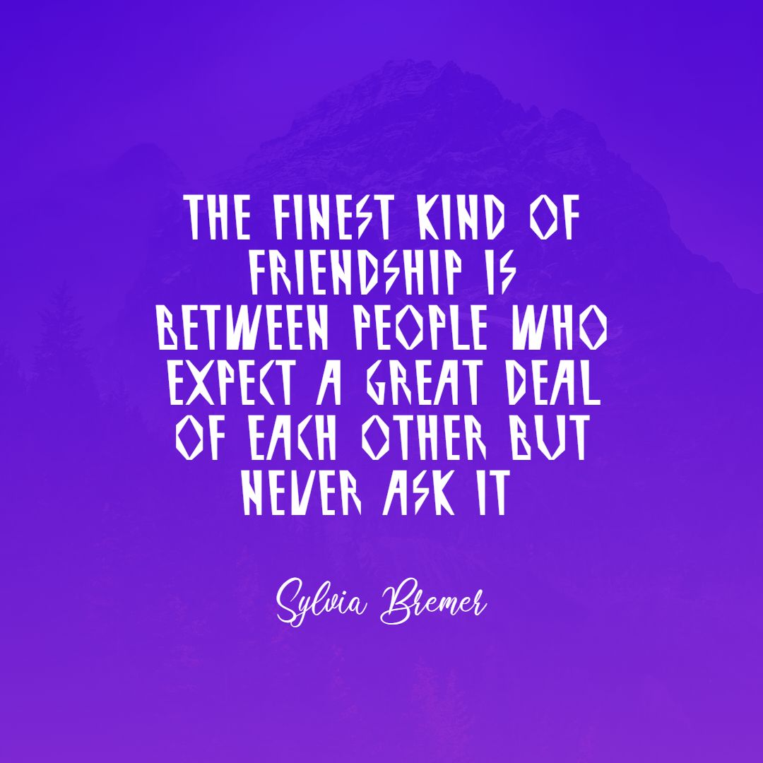 Quotes image of The finest kind of friendship is between people who expect a great deal of each other but never ask it.