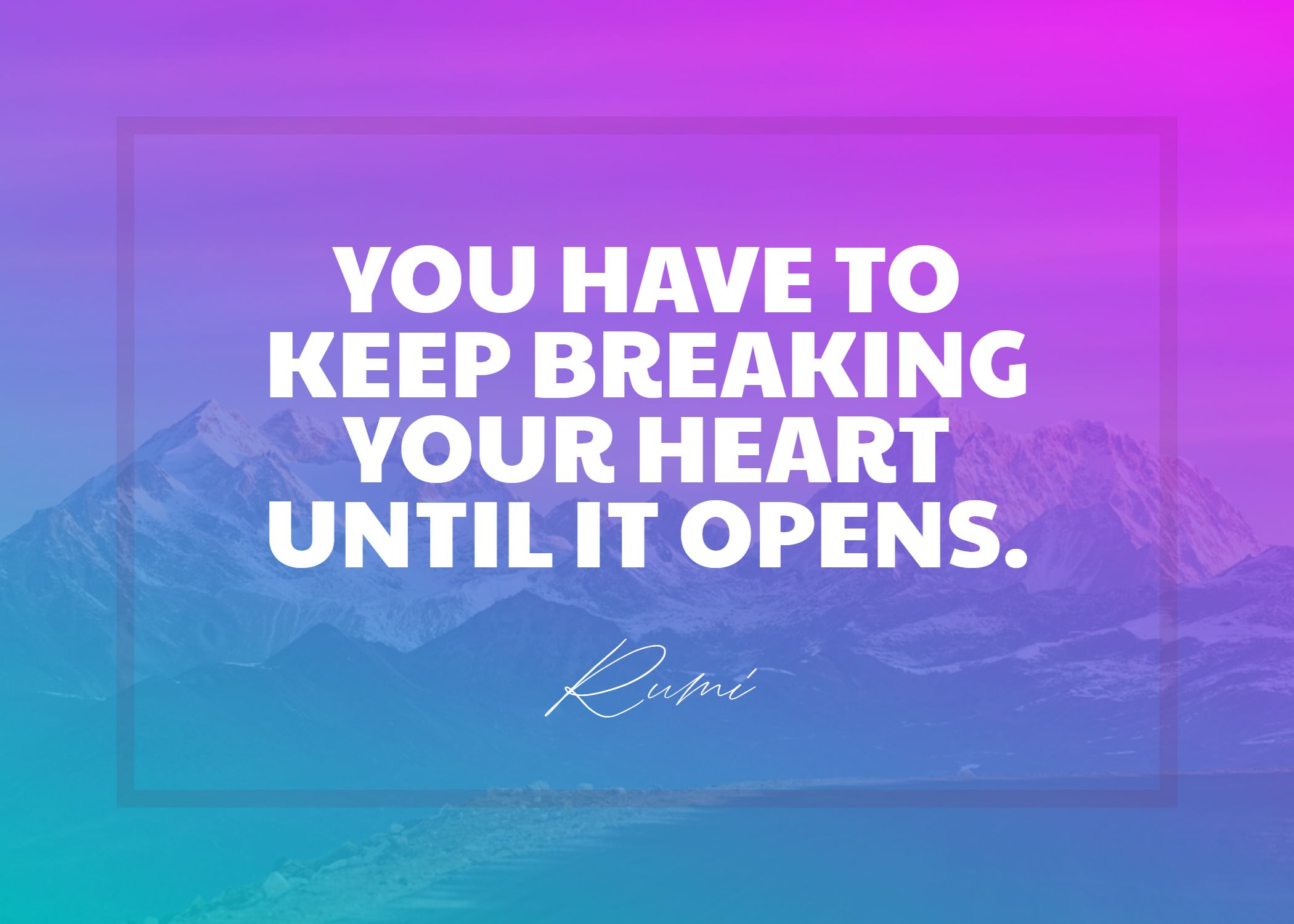 Quotes image of You have to keep breaking your heart until it opens.
