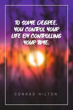 Conrad Hilton's quote about time. To some degree, you control…