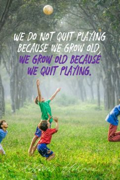 Oliver Holmes's quote about play. We do not quit playing…