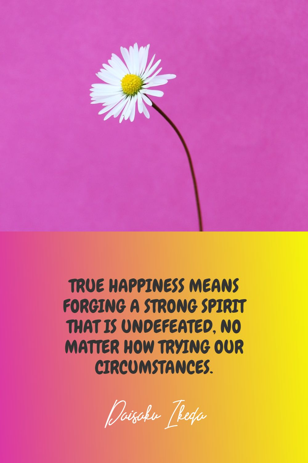 Quotes image of True happiness means forging a strong spirit that is undefeated, no matter how trying our circumstances.