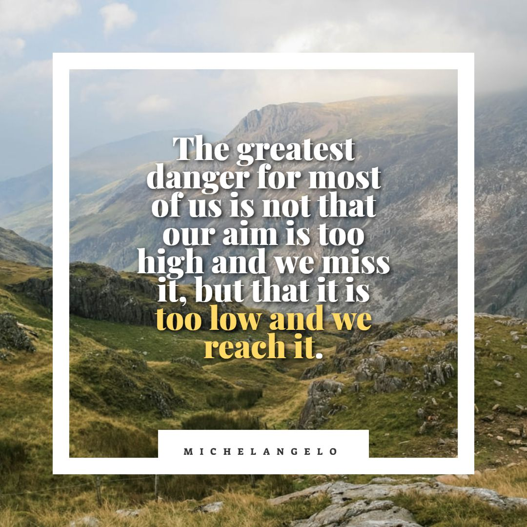 Quotes image of The greatest danger for most of us is not that our aim is too high and we miss it, but that it is too low and we reach it.