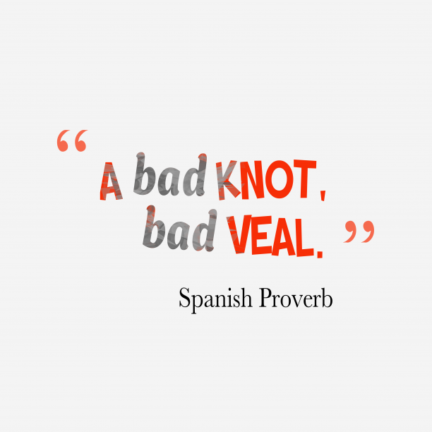 Spanish Wisdom 's quote about . A bad knot, bad veal….