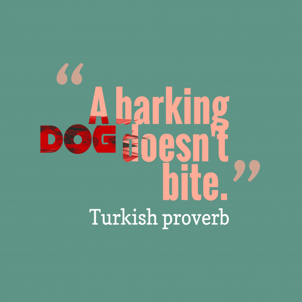 Turkish proverb 's quote about . A barking dog doesn't bite….