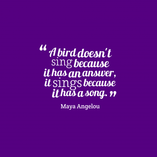Maya Angelou 's quote about life, nature. A bird doesn't sing because…