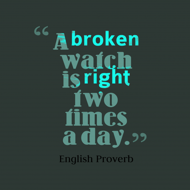 English Wisdom 's quote about . A broken watch is right…