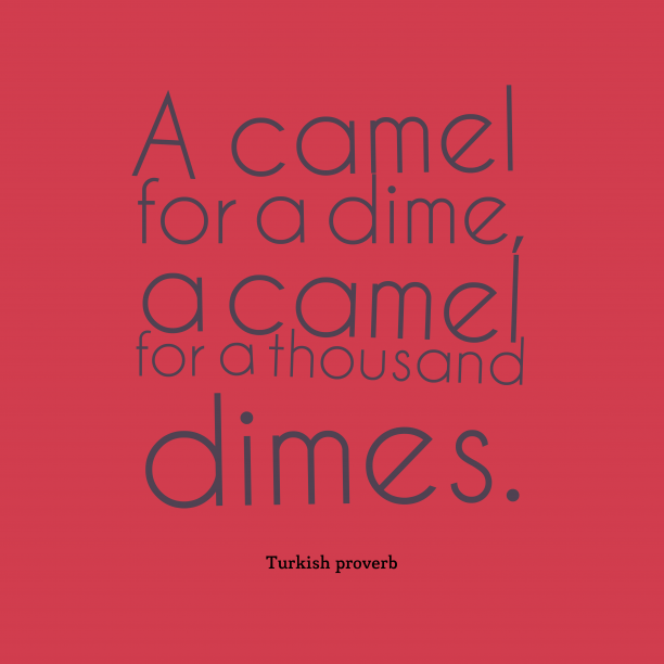 Turkish proverb 's quote about . A camel for a dime,…