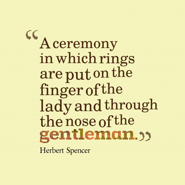Herbert Spencer 's quote about . A ceremony in which rings…